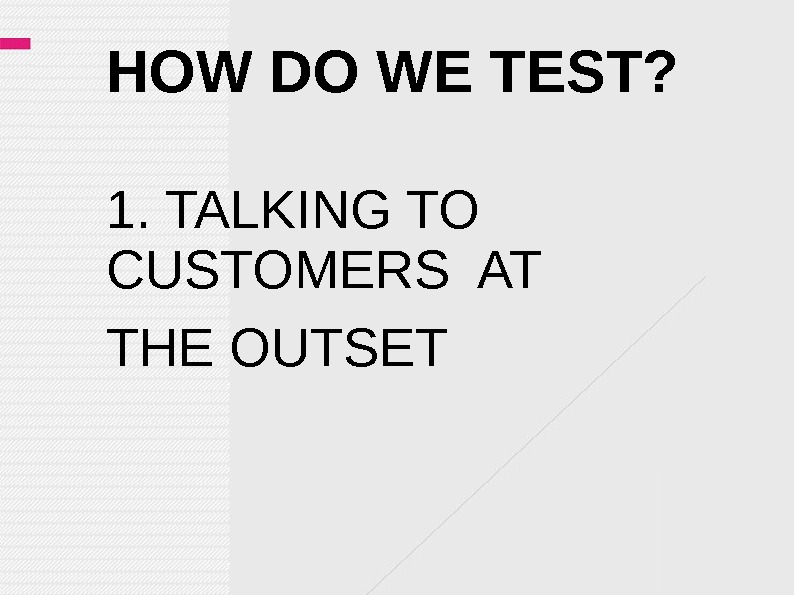 HOW DO WE TEST? 1. TALKING TO CUSTOMERS AT THE OUTSET