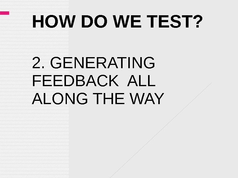 HOW DO WE TEST? 2. GENERATING FEEDBACK ALL ALONG THE WAY