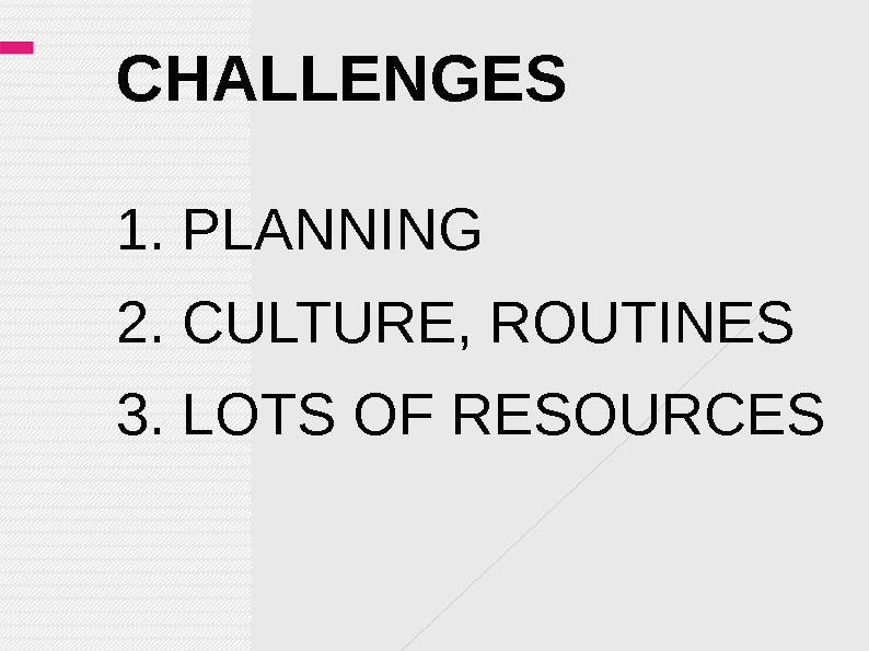 CHALLENGES 1. PLANNING 2. CULTURE, ROUTINES 3. LOTS OF RESOURCES