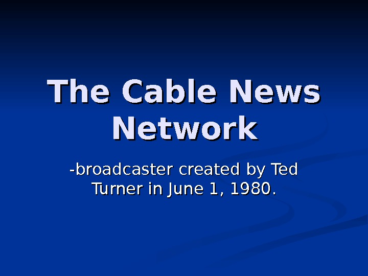 The Cable News Network -broadcaster created by Ted Turner in June 1, 1980.