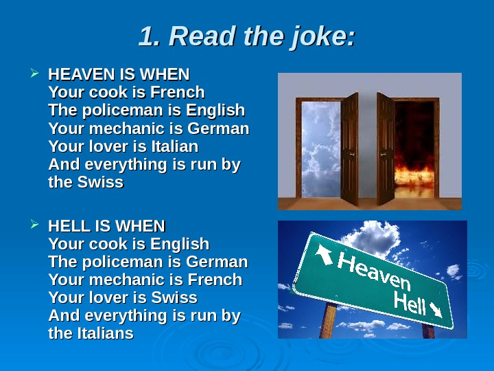 1. Read the joke:  HEAVEN IS WHEN Your cook is French The policeman