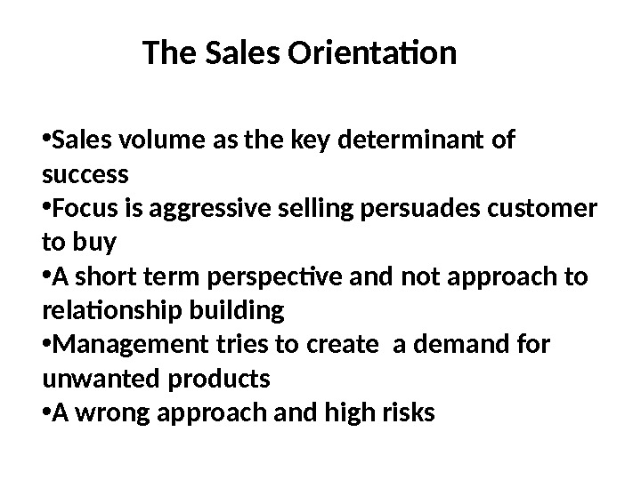 The Sales Orientation • Sales volume as the key determinant of success • Focus