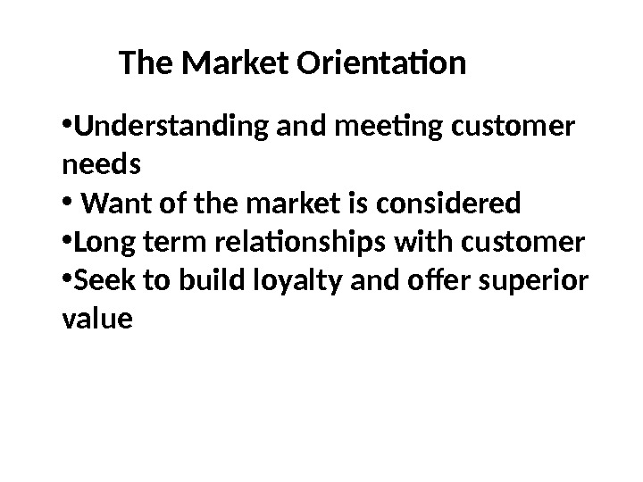 The Market Orientation • Understanding and meeting customer needs •  Want of the market