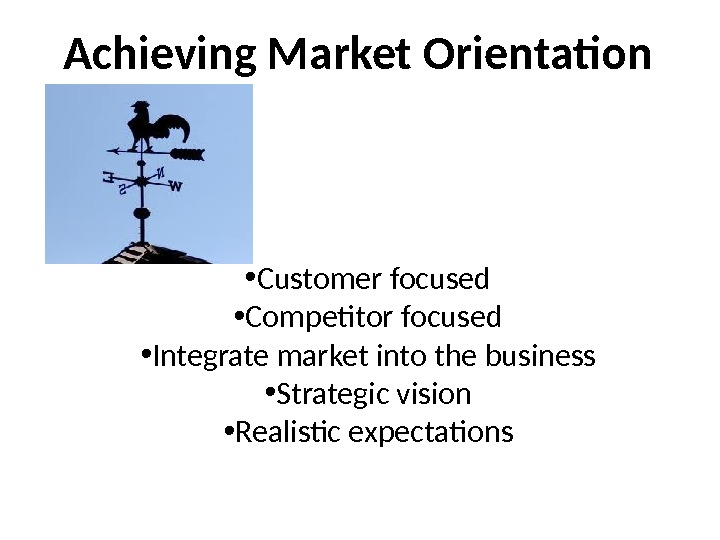 Achieving Market Orientation • Customer focused • Competitor focused • Integrate market into the business