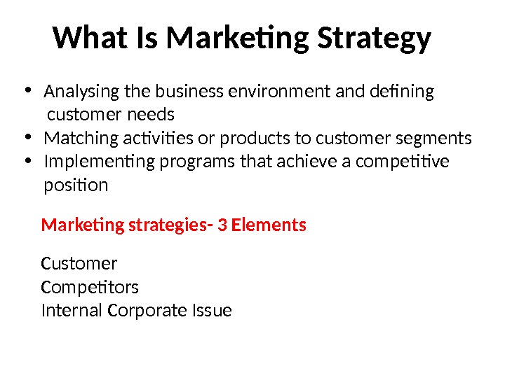 What Is Marketing Strategy • Analysing the business environment and defining  customer needs