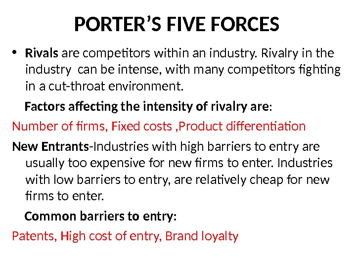 PORTER'S FIVE FORCES • Rivals are competitors within an industry. Rivalry in the industry can be