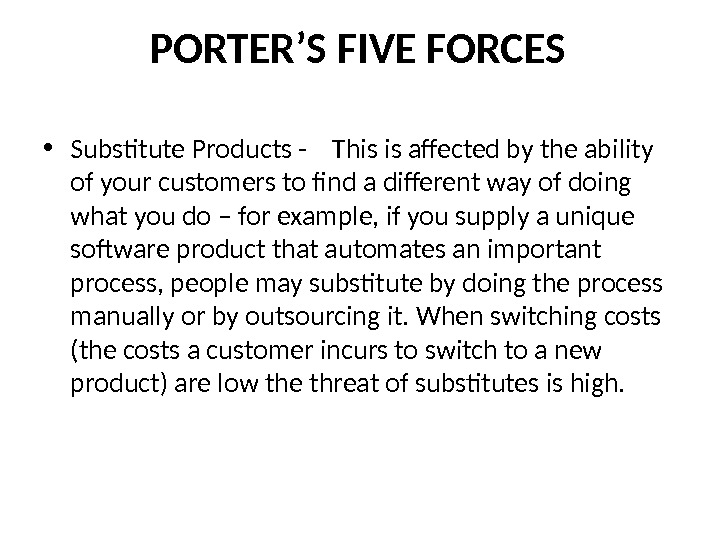PORTER'S FIVE FORCES • Substitute Products -  This is affected by the ability of your