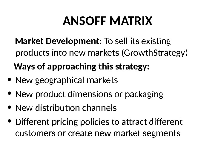 ANSOFF MATRIX Market Development:  To sell its existing products into new markets  (Growth. Strategy)