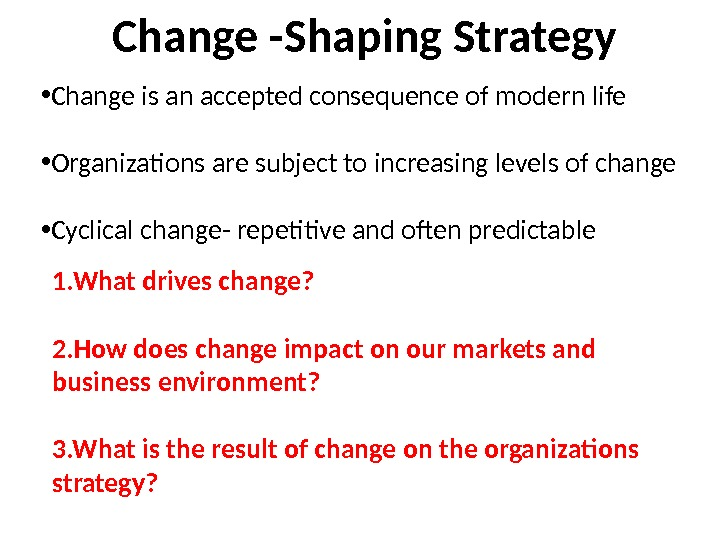 Change -Shaping Strategy • Change is an accepted consequence of modern life • Organizations are