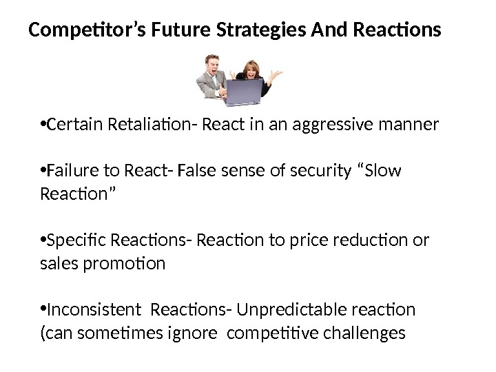Competitor's Future Strategies And Reactions • Certain Retaliation- React in an aggressive manner • Failure to