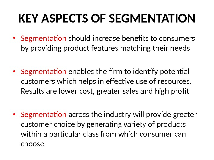 KEY ASPECTS OF SEGMENTATION • Segmentation should increase benefits to consumers by providing product features matching