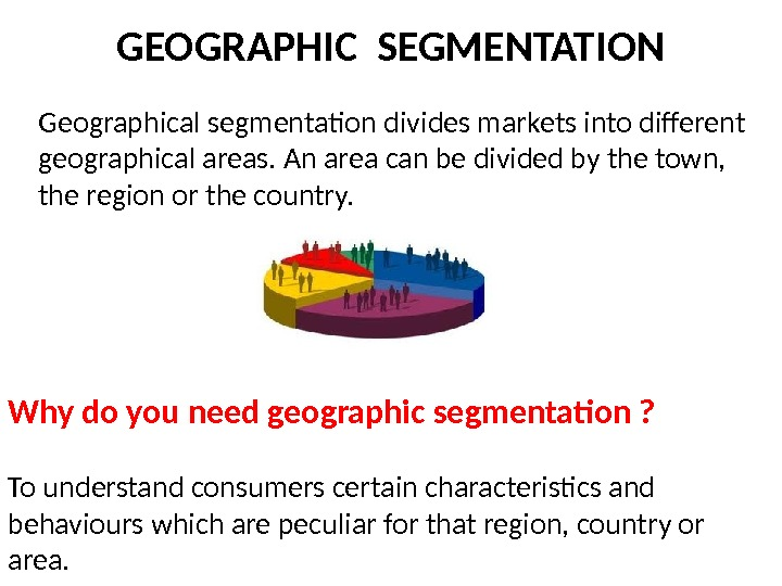 GEOGRAPHIC SEGMENTATION Geographical segmentation divides markets into different geographical areas. An area can be divided by