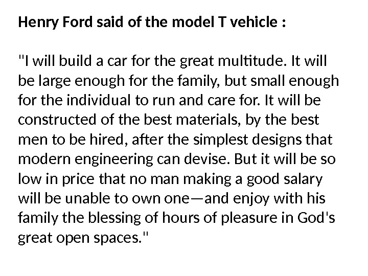 Henry Ford said of the model T vehicle : I will build a car for the