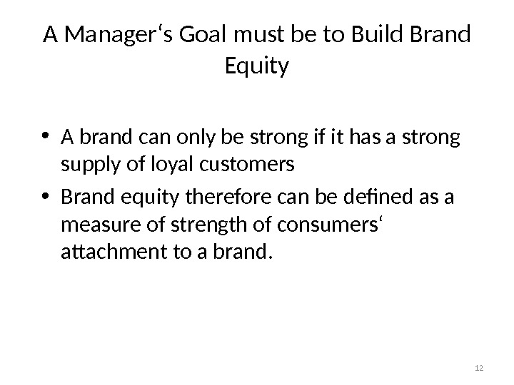 12 A Manager's Goal must be to Build Brand Equity • A brand can only be