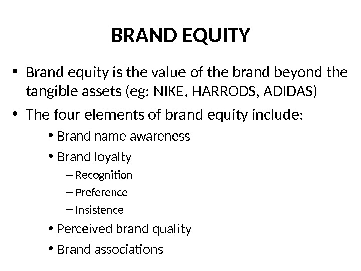 BRAND EQUITY • Brand equity is the value of the brand beyond the tangible assets (eg: