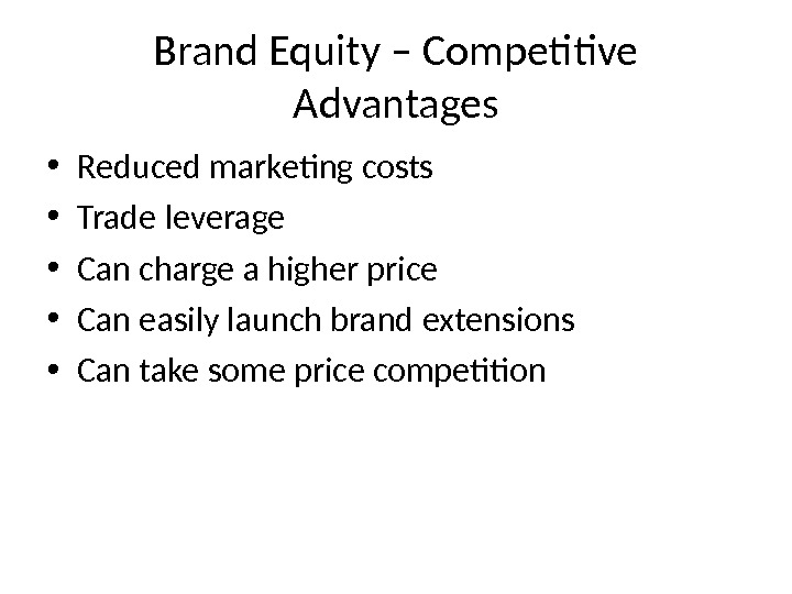 Brand Equity – Competitive Advantages • Reduced marketing costs • Trade leverage • Can charge a