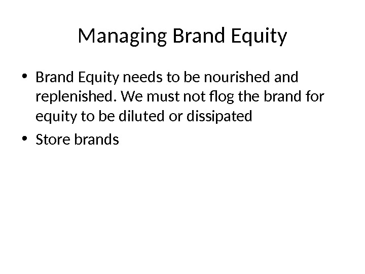 Managing Brand Equity • Brand Equity needs to be nourished and replenished. We must not flog