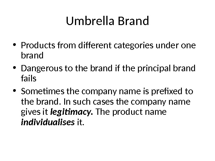 Umbrella Brand • Products from different categories under one brand • Dangerous to the brand if