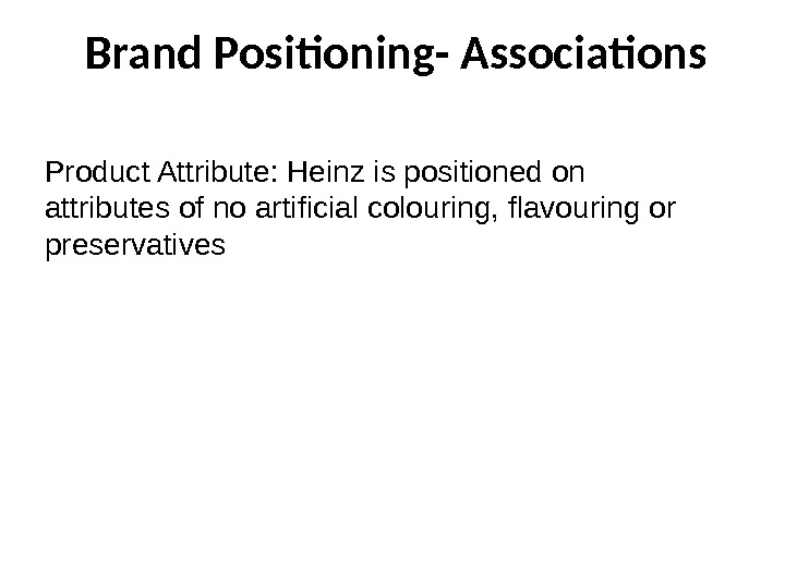 Brand Positioning- Associations Product Attribute: Heinz is positioned on attributes of no artificial colouring, flavouring or