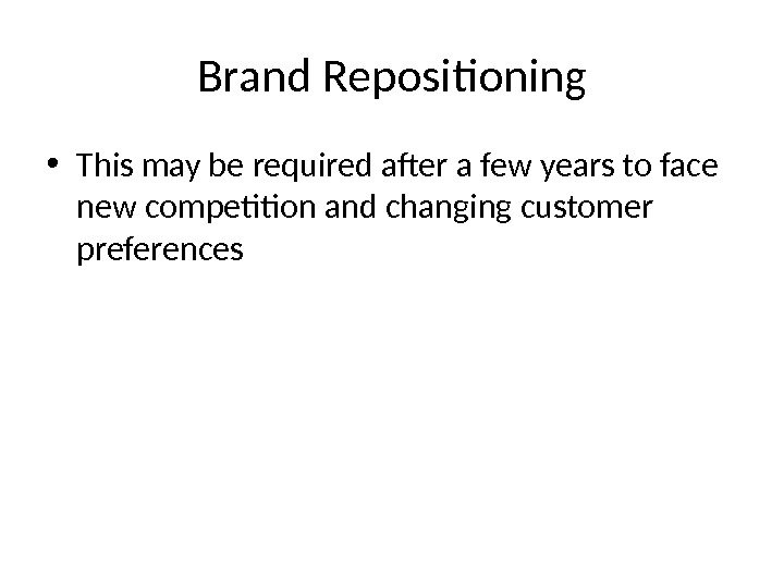 Brand Repositioning • This may be required after a few years to face new competition and