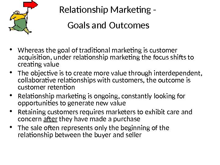 Relationship Marketing -  Goals and Outcomes  • Whereas the goal of traditional marketing is