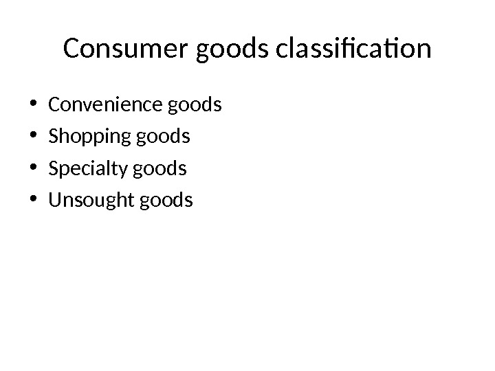Consumer goods classification • Convenience goods • Shopping goods • Specialty goods • Unsought goods