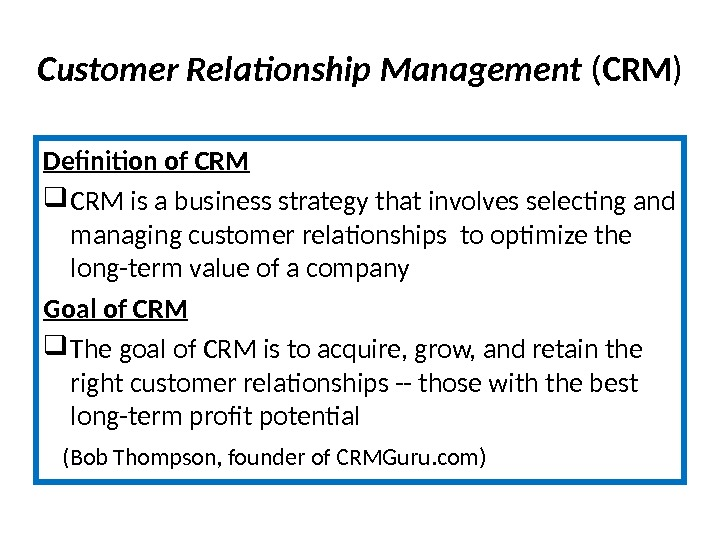 Customer Relationship Management  ( CRM ) Definition of CRM is a business strategy that involves