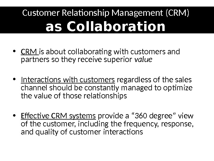 Customer Relationship Management (CRM) as Collaboration • CRM is about collaborating with customers and partners so