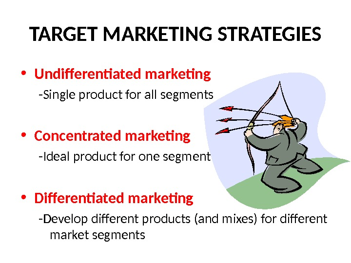 TARGET MARKETING STRATEGIES • Undifferentiated marketing -Single product for all segments • Concentrated marketing -Ideal product