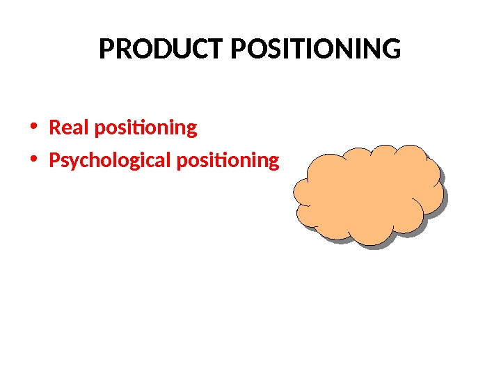 PRODUCT POSITIONING • Real positioning • Psychological positioning