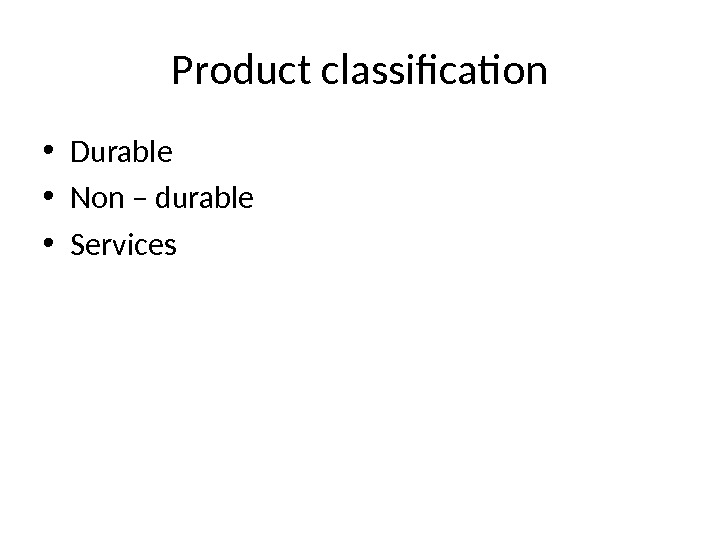 Product classification • Durable • Non – durable • Services