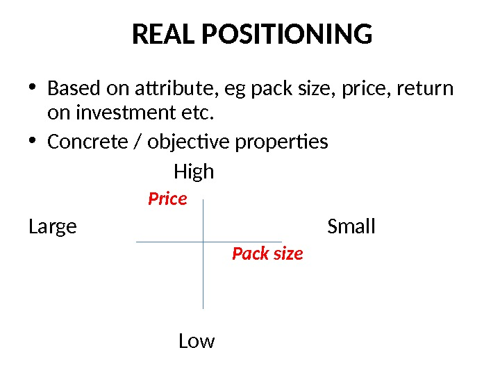 REAL POSITIONING • Based on attribute, eg pack size, price, return on investment etc.  •