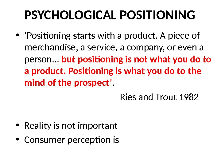 PSYCHOLOGICAL POSITIONING • ' Positioning starts with a product. A piece of merchandise, a service, a