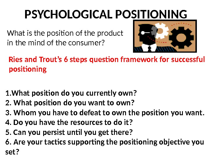 PSYCHOLOGICAL POSITIONING What is the position of the product in the mind of the consumer? Ries