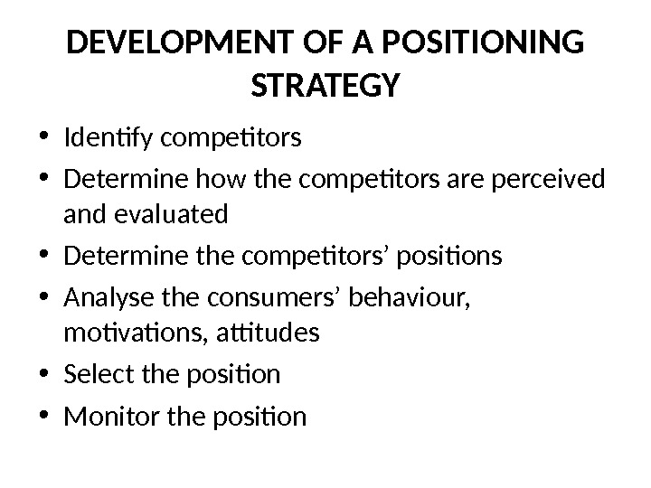DEVELOPMENT OF A POSITIONING STRATEGY • Identify competitors • Determine how the competitors are perceived and