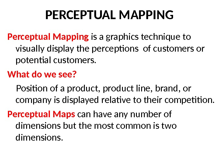PERCEPTUAL MAPPING Perceptual Mapping  is a graphics technique to visually display the perceptions of customers