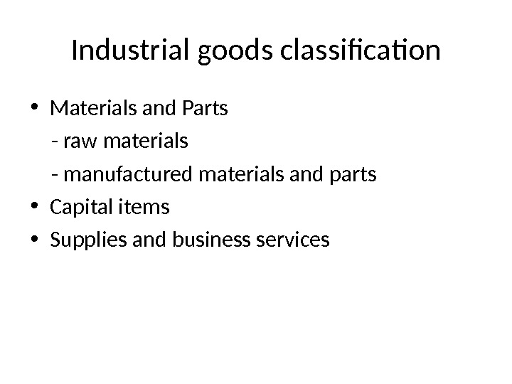 Industrial goods classification • Materials and Parts - raw materials - manufactured materials and parts •