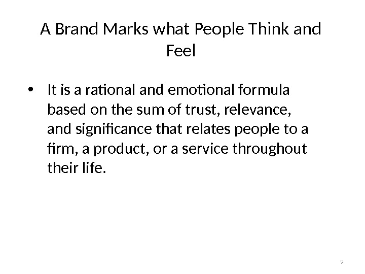 9 A Brand Marks what People Think and Feel • It is a rational and emotional
