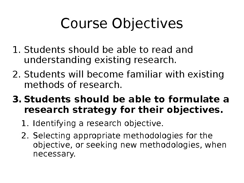 Course Objectives 1. Students should be able to read and understanding existing research. 2. Students will