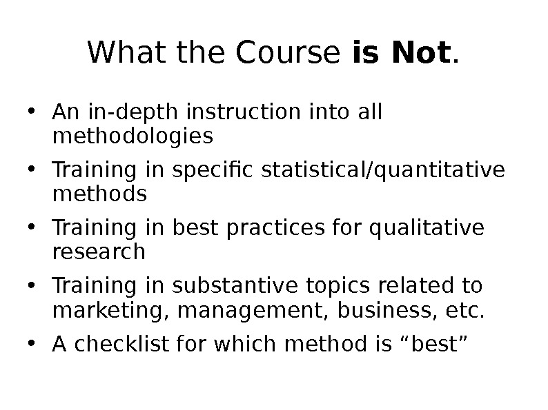 What the Course is Not.  • An in-depth instruction into all methodologies • Training in
