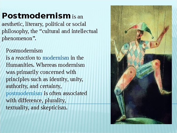 "Postmodernism  is an aesthetic, literary, political or social philosophy, the ""cultural and intellectual phenomenon""."