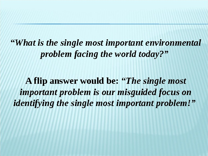 """ What is the single most important environmental problem facing the world today? "" A flip"