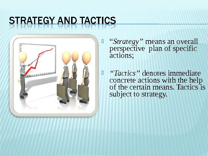 """ Strategy"" means an overall perspective plan of specific actions;  "" Tactics"" denotes immediate"