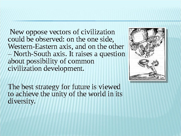 New oppose vectors of civilization could be observed: on the one side,  Western-Eastern axis,