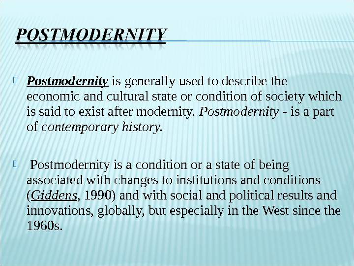 Postmodernity  is generally used to describe the economic and cultural state or condition of