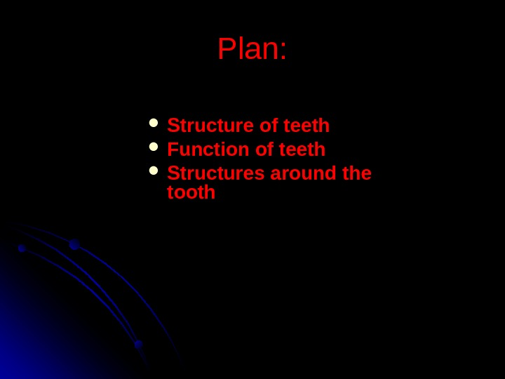 Plan:  Structure of teeth FF unction of teeth Structures around the tooth
