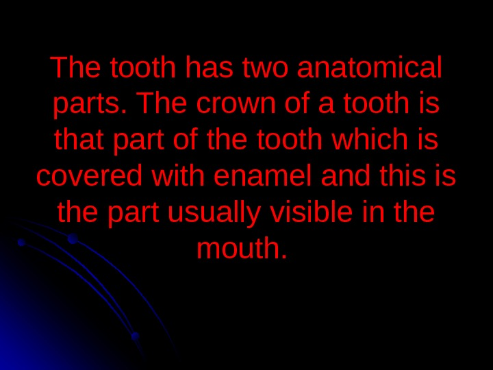 The tooth has two anatomical parts. The crown of a tooth is that part