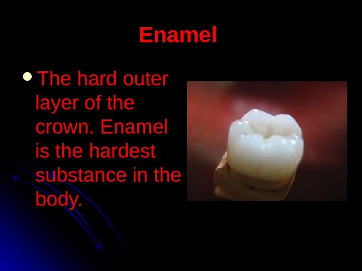 Enamel The hard outer layer of the crown. Enamel is the hardest substance in