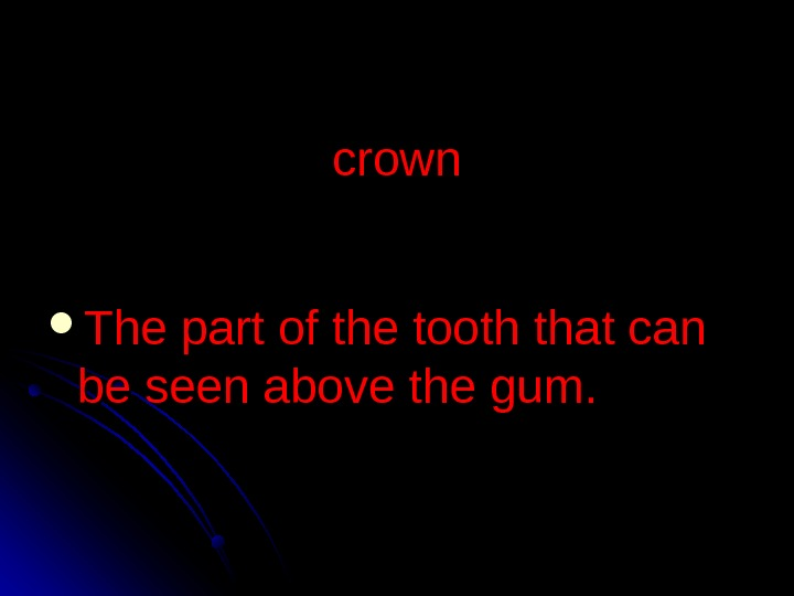 crown The part of the tooth that can be seen above the gum.
