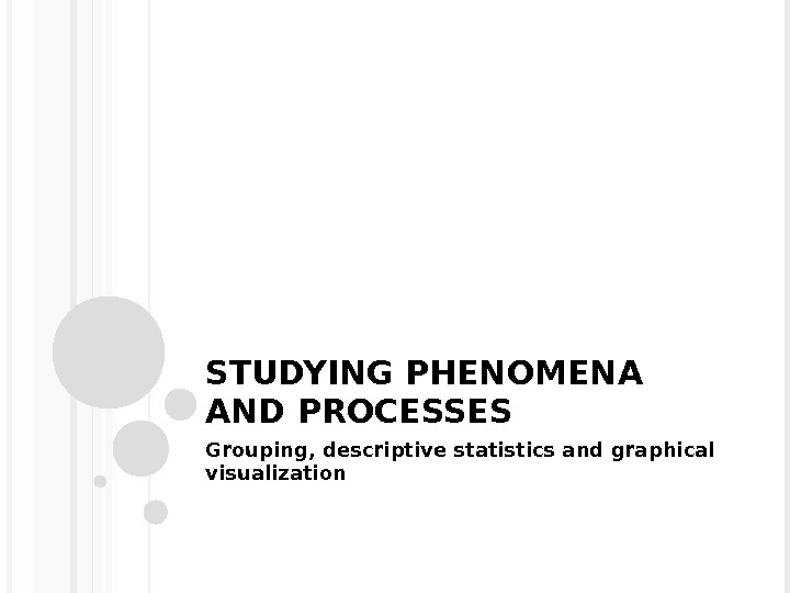 STUDYING PHENOMENA AND PROCESSES Grouping, descriptive statistics and graphical visualization